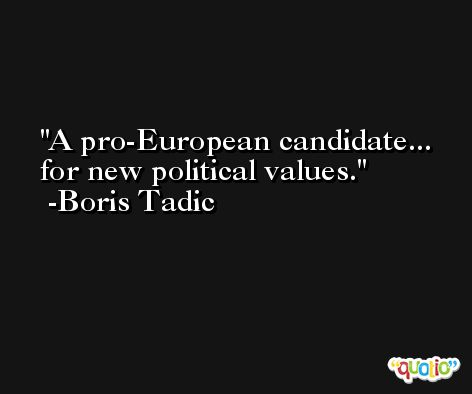 A pro-European candidate... for new political values. -Boris Tadic