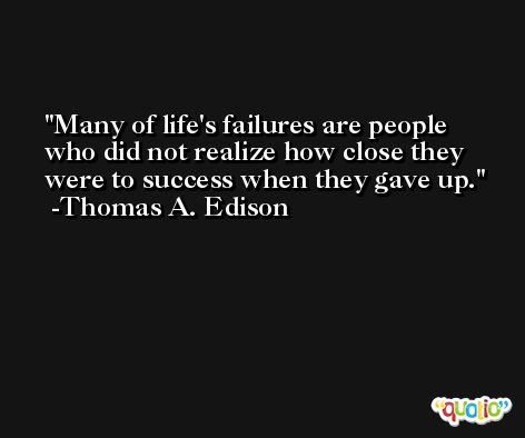 Many of life's failures are people who did not realize how close they were to success when they gave up. -Thomas A. Edison