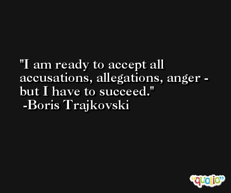 I am ready to accept all accusations, allegations, anger - but I have to succeed. -Boris Trajkovski