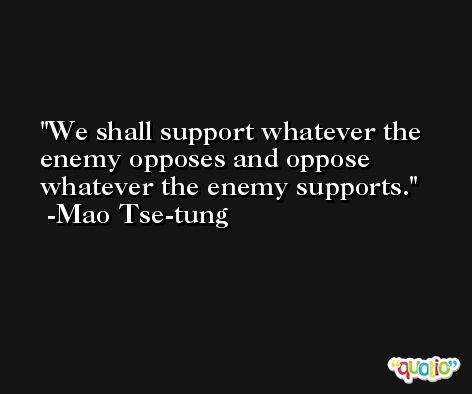 We shall support whatever the enemy opposes and oppose whatever the enemy supports. -Mao Tse-tung