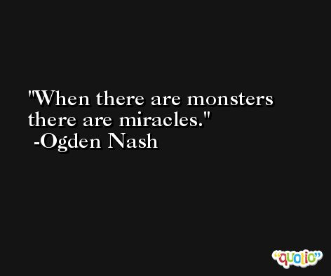 When there are monsters there are miracles. -Ogden Nash