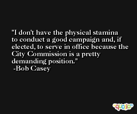 I don't have the physical stamina to conduct a good campaign and, if elected, to serve in office because the City Commission is a pretty demanding position. -Bob Casey