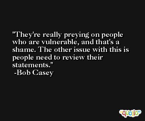 They're really preying on people who are vulnerable, and that's a shame. The other issue with this is people need to review their statements. -Bob Casey