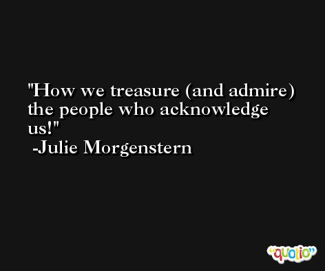 How we treasure (and admire) the people who acknowledge us! -Julie Morgenstern