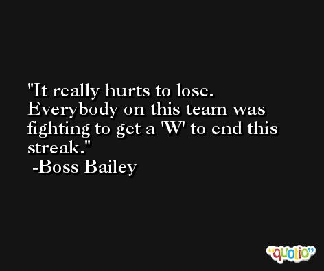 It really hurts to lose. Everybody on this team was fighting to get a 'W' to end this streak. -Boss Bailey