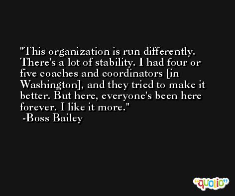 This organization is run differently. There's a lot of stability. I had four or five coaches and coordinators [in Washington], and they tried to make it better. But here, everyone's been here forever. I like it more. -Boss Bailey
