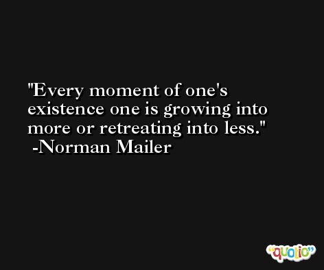 Every moment of one's existence one is growing into more or retreating into less. -Norman Mailer