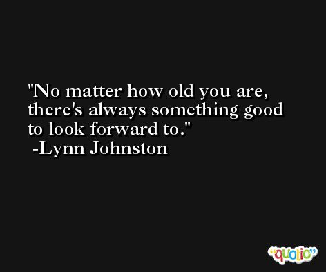 No matter how old you are, there's always something good to look forward to. -Lynn Johnston
