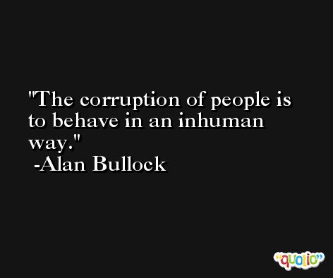 The corruption of people is to behave in an inhuman way. -Alan Bullock