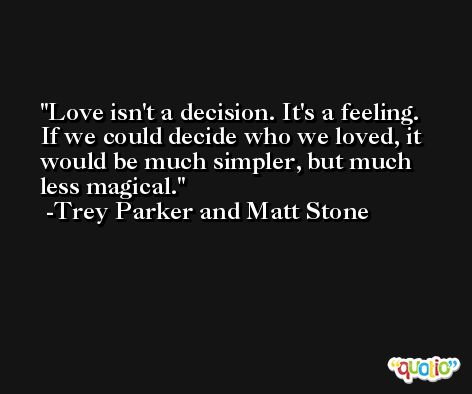 Love isn't a decision. It's a feeling. If we could decide who we loved, it would be much simpler, but much less magical. -Trey Parker and Matt Stone