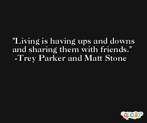 Living is having ups and downs and sharing them with friends. -Trey Parker and Matt Stone