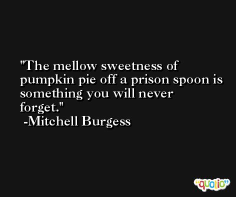 The mellow sweetness of pumpkin pie off a prison spoon is something you will never forget. -Mitchell Burgess