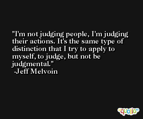 I'm not judging people, I'm judging their actions. It's the same type of distinction that I try to apply to myself, to judge, but not be judgmental. -Jeff Melvoin