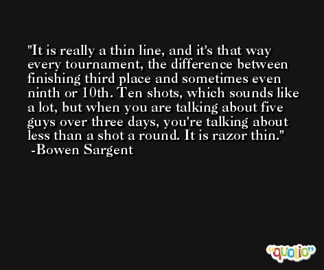 It is really a thin line, and it's that way every tournament, the difference between finishing third place and sometimes even ninth or 10th. Ten shots, which sounds like a lot, but when you are talking about five guys over three days, you're talking about less than a shot a round. It is razor thin. -Bowen Sargent