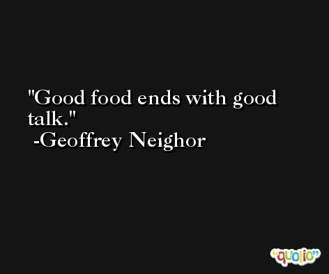 Good food ends with good talk. -Geoffrey Neighor