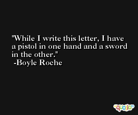 While I write this letter, I have a pistol in one hand and a sword in the other. -Boyle Roche