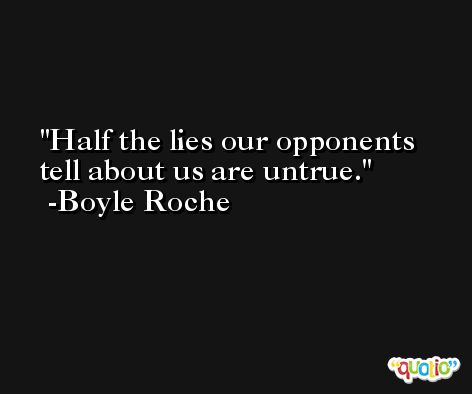 Half the lies our opponents tell about us are untrue. -Boyle Roche