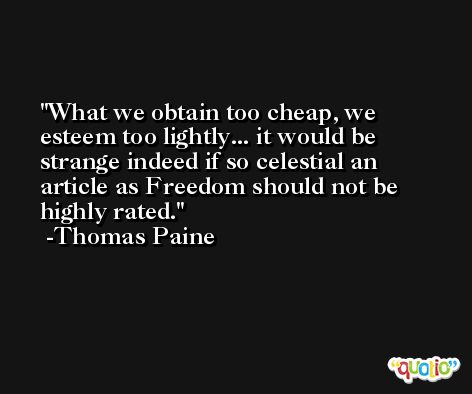 What we obtain too cheap, we esteem too lightly... it would be strange indeed if so celestial an article as Freedom should not be highly rated. -Thomas Paine