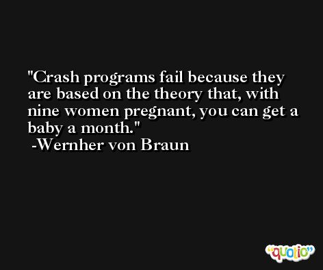Crash programs fail because they are based on the theory that, with nine women pregnant, you can get a baby a month. -Wernher von Braun