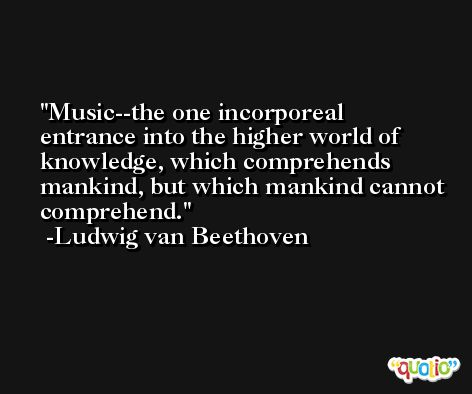 Music--the one incorporeal entrance into the higher world of knowledge, which comprehends mankind, but which mankind cannot comprehend. -Ludwig van Beethoven