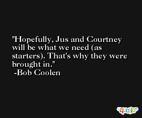 Hopefully, Jus and Courtney will be what we need (as starters). That's why they were brought in. -Bob Coolen
