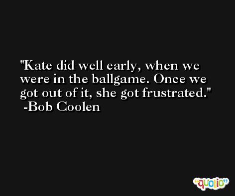 Kate did well early, when we were in the ballgame. Once we got out of it, she got frustrated. -Bob Coolen
