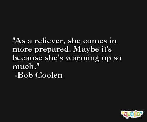 As a reliever, she comes in more prepared. Maybe it's because she's warming up so much. -Bob Coolen