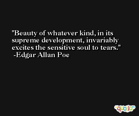 Beauty of whatever kind, in its supreme development, invariably excites the sensitive soul to tears. -Edgar Allan Poe