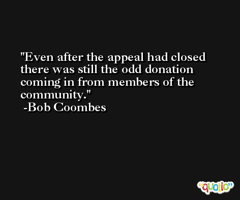Even after the appeal had closed there was still the odd donation coming in from members of the community. -Bob Coombes