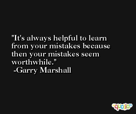 It's always helpful to learn from your mistakes because then your mistakes seem worthwhile. -Garry Marshall