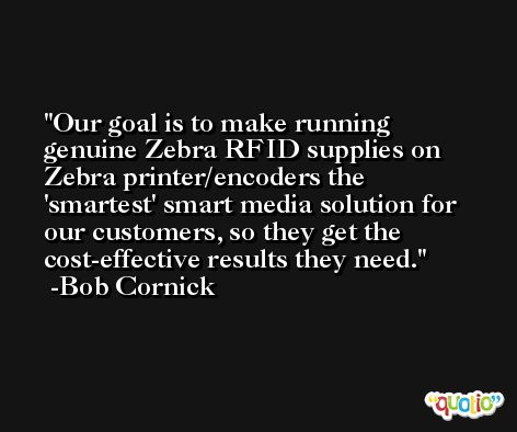 Our goal is to make running genuine Zebra RFID supplies on Zebra printer/encoders the 'smartest' smart media solution for our customers, so they get the cost-effective results they need. -Bob Cornick