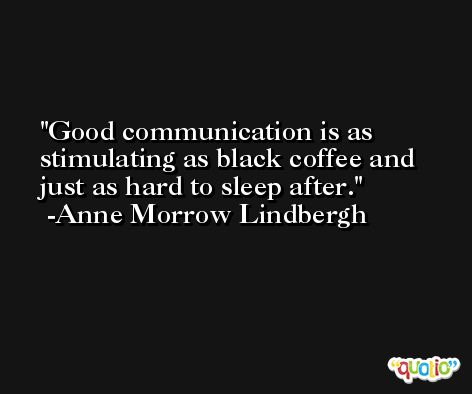Good communication is as stimulating as black coffee and just as hard to sleep after. -Anne Morrow Lindbergh