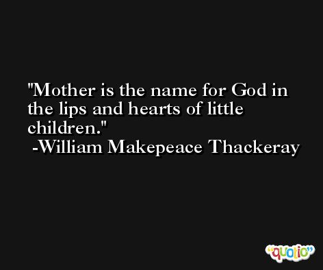 Mother is the name for God in the lips and hearts of little children. -William Makepeace Thackeray