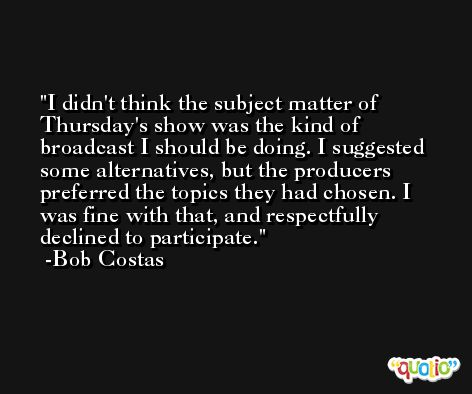 I didn't think the subject matter of Thursday's show was the kind of broadcast I should be doing. I suggested some alternatives, but the producers preferred the topics they had chosen. I was fine with that, and respectfully declined to participate. -Bob Costas