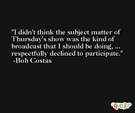 I didn't think the subject matter of Thursday's show was the kind of broadcast that I should be doing, ... respectfully declined to participate. -Bob Costas