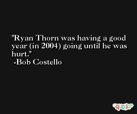 Ryan Thorn was having a good year (in 2004) going until he was hurt. -Bob Costello