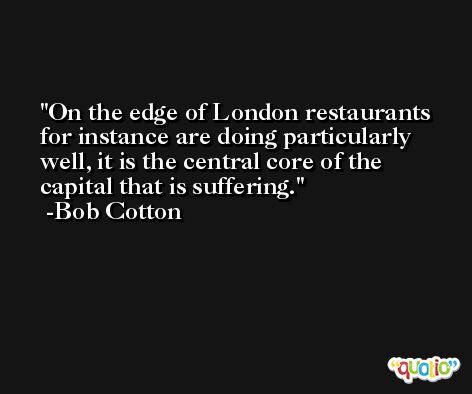 On the edge of London restaurants for instance are doing particularly well, it is the central core of the capital that is suffering. -Bob Cotton