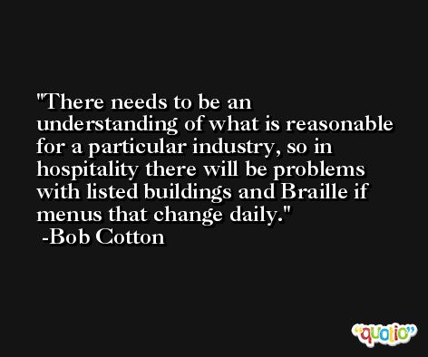 There needs to be an understanding of what is reasonable for a particular industry, so in hospitality there will be problems with listed buildings and Braille if menus that change daily. -Bob Cotton