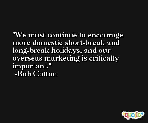 We must continue to encourage more domestic short-break and long-break holidays, and our overseas marketing is critically important. -Bob Cotton