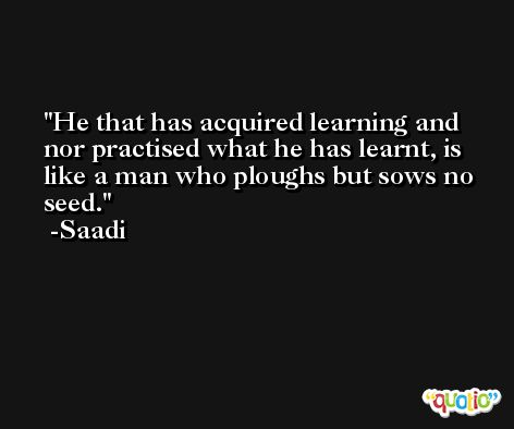 He that has acquired learning and nor practised what he has learnt, is like a man who ploughs but sows no seed. -Saadi
