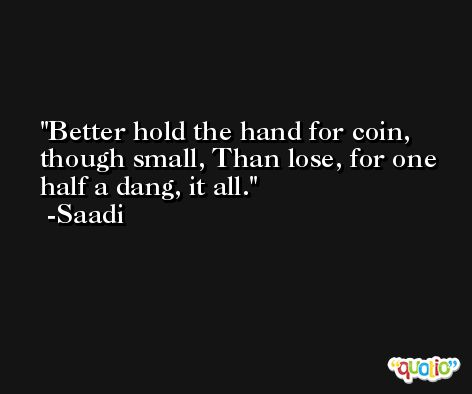 Better hold the hand for coin, though small, Than lose, for one half a dang, it all. -Saadi