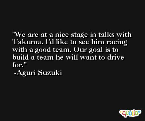 We are at a nice stage in talks with Takuma. I'd like to see him racing with a good team. Our goal is to build a team he will want to drive for. -Aguri Suzuki