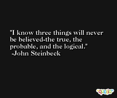 I know three things will never be believed-the true, the probable, and the logical. -John Steinbeck