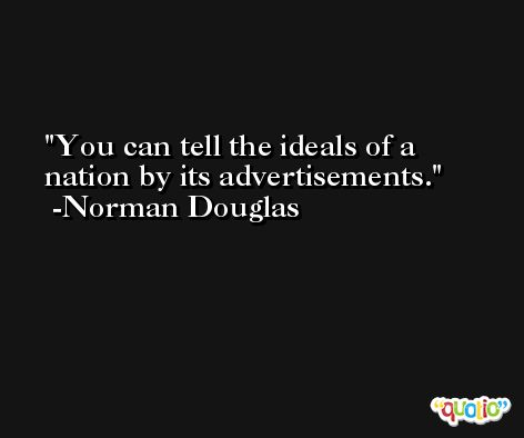 You can tell the ideals of a nation by its advertisements. -Norman Douglas