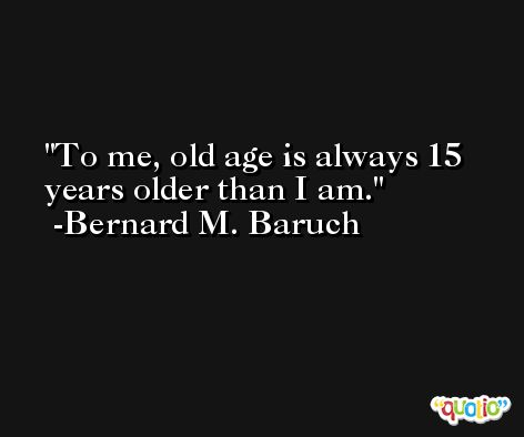 To me, old age is always 15 years older than I am. -Bernard M. Baruch
