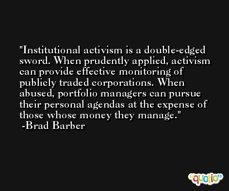 Institutional activism is a double-edged sword. When prudently applied, activism can provide effective monitoring of publicly traded corporations. When abused, portfolio managers can pursue their personal agendas at the expense of those whose money they manage. -Brad Barber