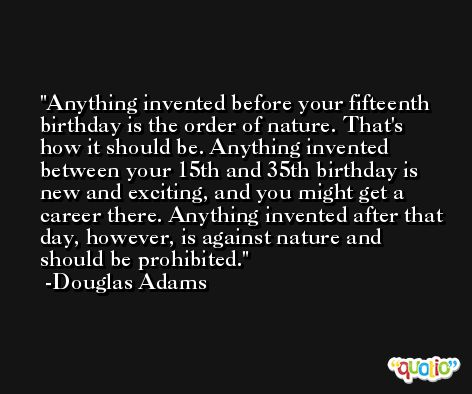Anything invented before your fifteenth birthday is the order of nature. That's how it should be. Anything invented between your 15th and 35th birthday is new and exciting, and you might get a career there. Anything invented after that day, however, is against nature and should be prohibited. -Douglas Adams