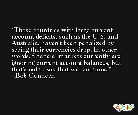 Those countries with large current account deficits, such as the U.S. and Australia, haven't been penalized by seeing their currencies drop. In other words, financial markets currently are ignoring current account balances, but that's not to say that will continue. -Bob Cunneen