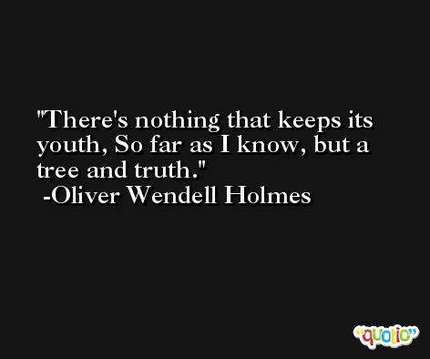 There's nothing that keeps its youth, So far as I know, but a tree and truth. -Oliver Wendell Holmes