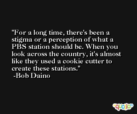 For a long time, there's been a stigma or a perception of what a PBS station should be. When you look across the country, it's almost like they used a cookie cutter to create these stations. -Bob Daino